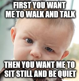 Skeptical Baby Meme | FIRST YOU WANT ME TO WALK AND TALK THEN YOU WANT ME TO SIT STILL AND BE QUIET | image tagged in memes,skeptical baby | made w/ Imgflip meme maker