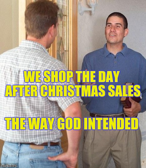 WE SHOP THE DAY AFTER CHRISTMAS SALES THE WAY GOD INTENDED | made w/ Imgflip meme maker
