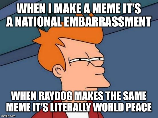 Futurama Fry Meme | WHEN I MAKE A MEME IT'S A NATIONAL EMBARRASSMENT WHEN RAYDOG MAKES THE SAME MEME IT'S LITERALLY WORLD PEACE | image tagged in memes,futurama fry | made w/ Imgflip meme maker