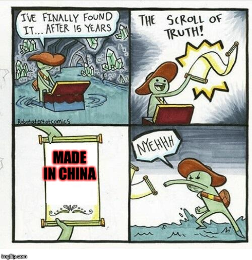 This is an origanal meme that I posted (copy right) | MADE IN CHINA | image tagged in the scroll of truth,memes,meme,made in china | made w/ Imgflip meme maker