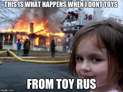 Disaster Girl Meme | THIS IS WHAT HAPPENS WHEN I DONT TOYS FROM TOY RUS | image tagged in memes,disaster girl | made w/ Imgflip meme maker
