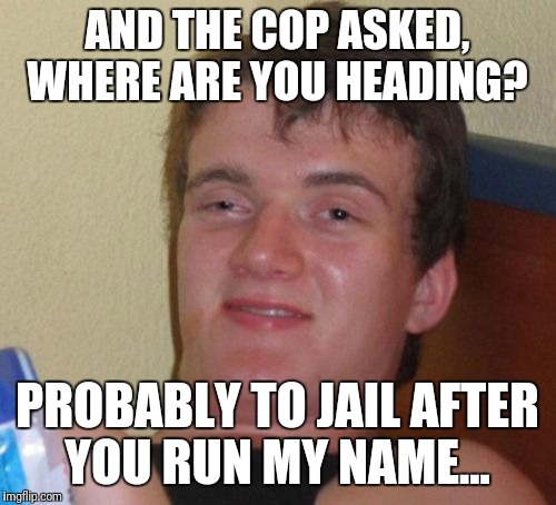 10 Guy Meme | AND THE COP ASKED, WHERE ARE YOU HEADING? PROBABLY TO JAIL AFTER YOU RUN MY NAME... | image tagged in memes,10 guy,kermit the frog,futurama fry | made w/ Imgflip meme maker