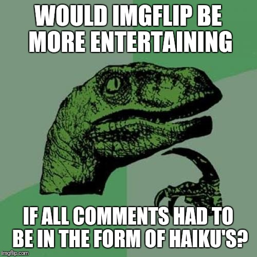 I'm thinking... Yes | WOULD IMGFLIP BE MORE ENTERTAINING IF ALL COMMENTS HAD TO BE IN THE FORM OF HAIKU'S? | image tagged in memes,philosoraptor | made w/ Imgflip meme maker
