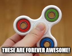 THESE ARE FOREVER AWESOME! | image tagged in fidget spinner | made w/ Imgflip meme maker