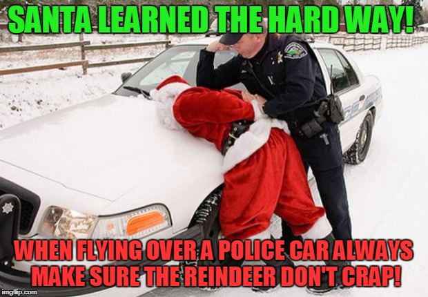 Santa Busted | SANTA LEARNED THE HARD WAY! WHEN FLYING OVER A POLICE CAR ALWAYS MAKE SURE THE REINDEER DON'T CRAP! | image tagged in santa busted | made w/ Imgflip meme maker