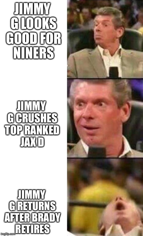 Vince McMahon  | JIMMY G LOOKS GOOD FOR NINERS JIMMY G RETURNS AFTER BRADY RETIRES JIMMY G CRUSHES TOP RANKED JAX D | image tagged in vince mcmahon | made w/ Imgflip meme maker