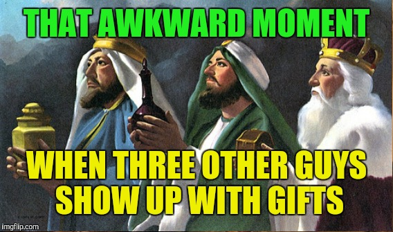 THAT AWKWARD MOMENT WHEN THREE OTHER GUYS SHOW UP WITH GIFTS | made w/ Imgflip meme maker