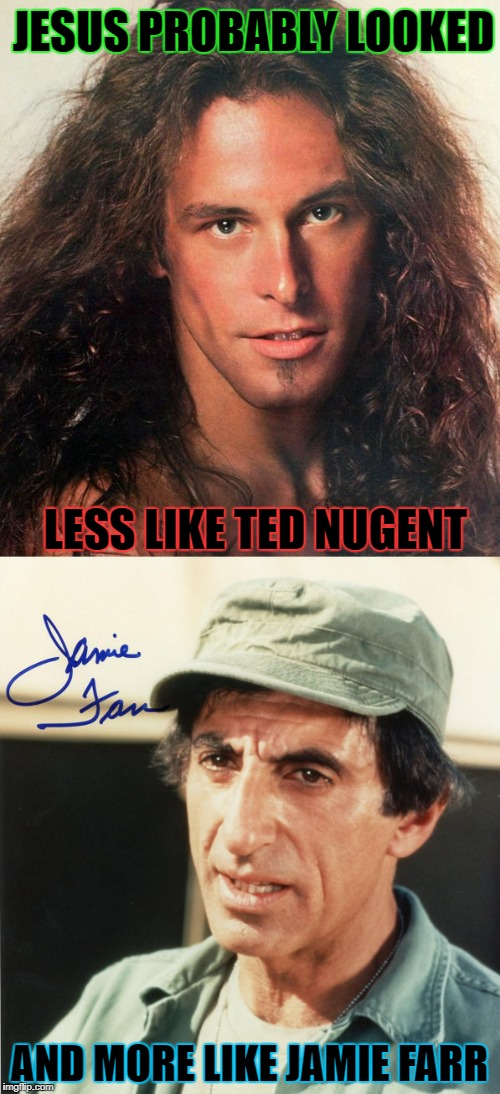 LESS LIKE TED NUGENT AND MORE LIKE JAMIE FARR JESUS PROBABLY LOOKED | made w/ Imgflip meme maker