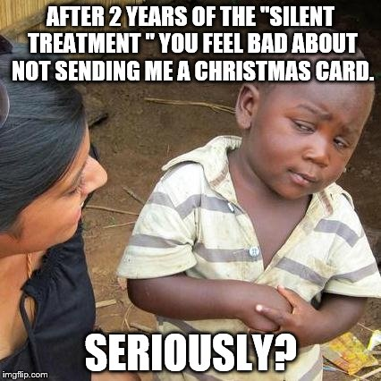 "Third World Skeptical Kid Meme | AFTER 2 YEARS OF THE ""SILENT TREATMENT "" YOU FEEL BAD ABOUT NOT SENDING ME A CHRISTMAS CARD. SERIOUSLY? 