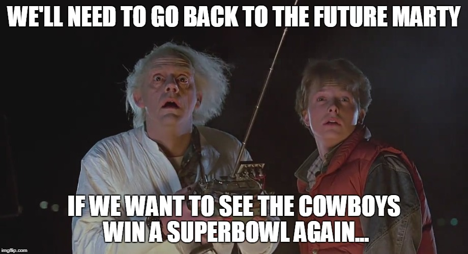 cowboys | WE'LL NEED TO GO BACK TO THE FUTURE MARTY IF WE WANT TO SEE THE COWBOYS WIN A SUPERBOWL AGAIN... | image tagged in superbowl | made w/ Imgflip meme maker