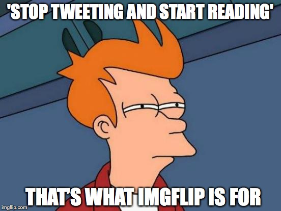 Futurama Fry Meme | 'STOP TWEETING AND START READING' THAT'S WHAT IMGFLIP IS FOR | image tagged in memes,futurama fry | made w/ Imgflip meme maker