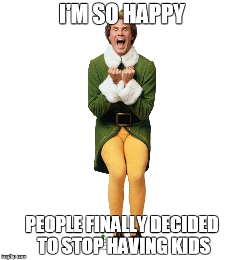 Christmas Elf | I'M SO HAPPY PEOPLE FINALLY DECIDED TO STOP HAVING KIDS | image tagged in christmas elf,anti-overpopulation,overpopulation | made w/ Imgflip meme maker