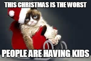 Grumpy Cat Christmas | THIS CHRISTMAS IS THE WORST PEOPLE ARE HAVING KIDS | image tagged in grumpy cat christmas,anti-overpopulation,overpopulation | made w/ Imgflip meme maker