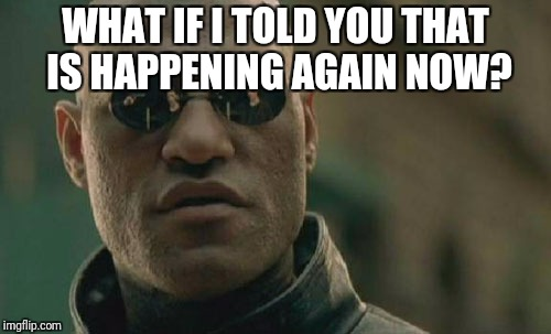 Matrix Morpheus Meme | WHAT IF I TOLD YOU THAT IS HAPPENING AGAIN NOW? | image tagged in memes,matrix morpheus | made w/ Imgflip meme maker