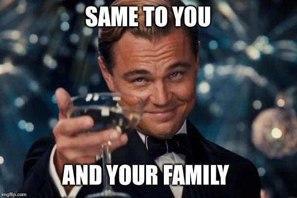 Leonardo Dicaprio Cheers Meme | SAME TO YOU AND YOUR FAMILY | image tagged in memes,leonardo dicaprio cheers | made w/ Imgflip meme maker