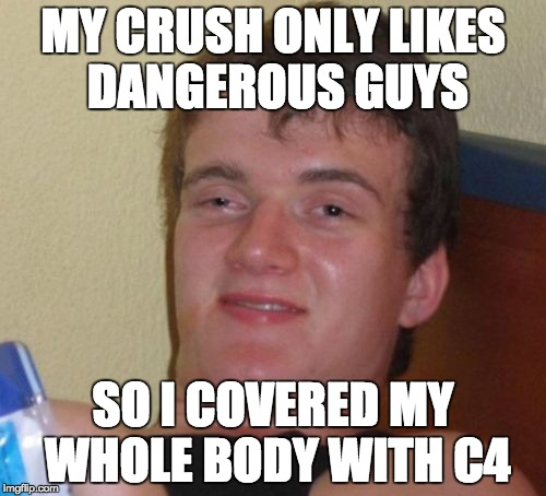 10 Guy Meme | MY CRUSH ONLY LIKES DANGEROUS GUYS SO I COVERED MY WHOLE BODY WITH C4 | image tagged in memes,10 guy | made w/ Imgflip meme maker
