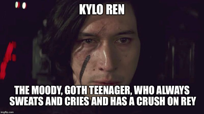 Kylo ren | KYLO REN THE MOODY, GOTH TEENAGER, WHO ALWAYS SWEATS AND CRIES AND HAS A CRUSH ON REY | image tagged in star wars meme | made w/ Imgflip meme maker