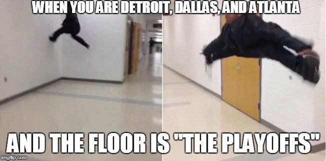 "floor is lava | WHEN YOU ARE DETROIT, DALLAS, AND ATLANTA AND THE FLOOR IS ""THE PLAYOFFS"" 