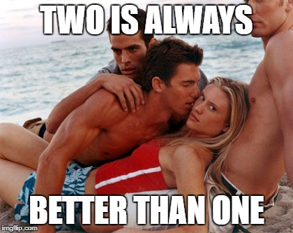 TWO IS ALWAYS BETTER THAN ONE | image tagged in threesome | made w/ Imgflip meme maker