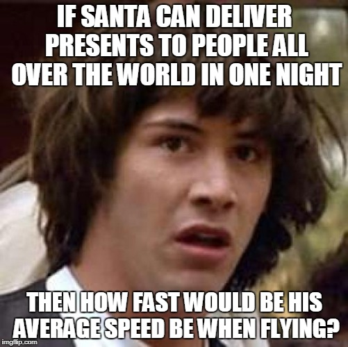 Good question if you think about it | IF SANTA CAN DELIVER PRESENTS TO PEOPLE ALL OVER THE WORLD IN ONE NIGHT THEN HOW FAST WOULD BE HIS AVERAGE SPEED BE WHEN FLYING? | image tagged in memes,conspiracy keanu | made w/ Imgflip meme maker