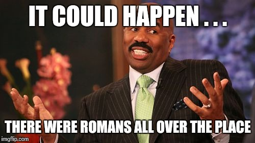 Steve Harvey Meme | IT COULD HAPPEN . . . THERE WERE ROMANS ALL OVER THE PLACE | image tagged in memes,steve harvey | made w/ Imgflip meme maker
