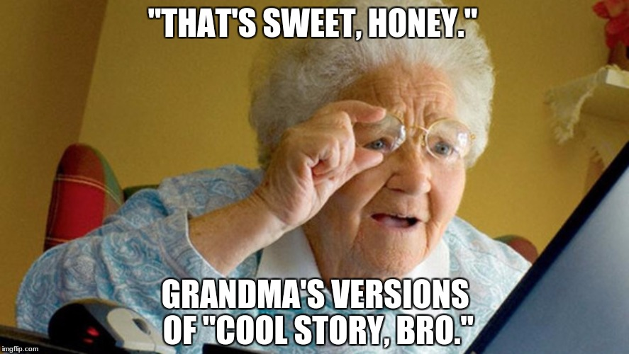 "In modern days, | ""THAT'S SWEET, HONEY."" GRANDMA'S VERSIONS OF ""COOL STORY, BRO."" 