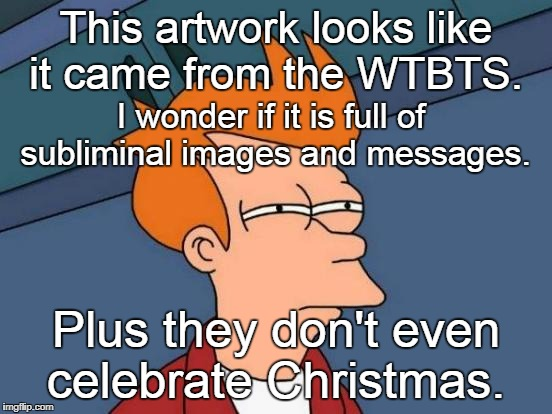 Futurama Fry Meme | This artwork looks like it came from the WTBTS. Plus they don't even celebrate Christmas. I wonder if it is full of subliminal images and me | image tagged in memes,futurama fry | made w/ Imgflip meme maker