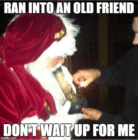 Bad Santa | RAN INTO AN OLD FRIEND DON'T WAIT UP FOR ME | image tagged in bad santa,santa weed,santa claus | made w/ Imgflip meme maker