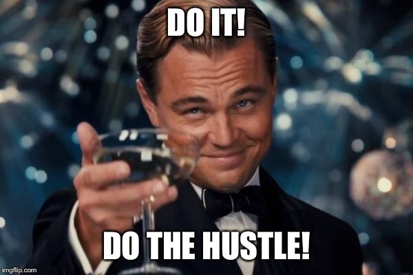Leonardo Dicaprio Cheers Meme | DO IT! DO THE HUSTLE! | image tagged in memes,leonardo dicaprio cheers | made w/ Imgflip meme maker