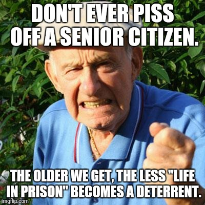 "angry old man | DON'T EVER PISS OFF A SENIOR CITIZEN. THE OLDER WE GET, THE LESS ""LIFE IN PRISON"" BECOMES A DETERRENT. 