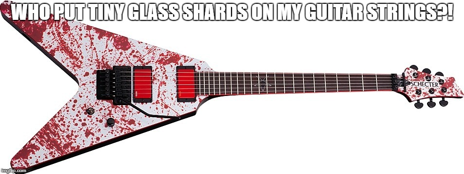 Schecter Gary Holt Blood Splatter V guitar | WHO PUT TINY GLASS SHARDS ON MY GUITAR STRINGS?! | image tagged in guitar,guitars,blood,bloody,memes,thrash metal | made w/ Imgflip meme maker