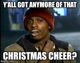 Y'all Got Any More Of That Meme | Y'ALL GOT ANYMORE OF THAT CHRISTMAS CHEER? | image tagged in memes,yall got any more of | made w/ Imgflip meme maker