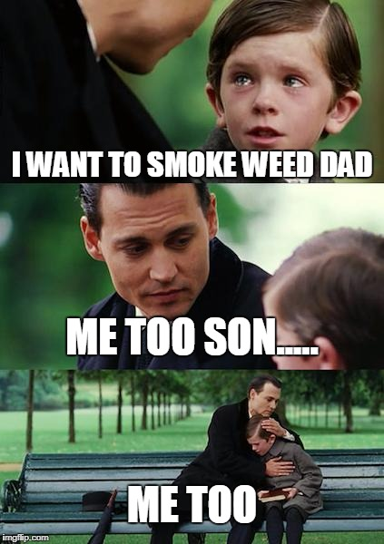 Finding Neverland Meme | I WANT TO SMOKE WEED DAD ME TOO SON..... ME TOO | image tagged in memes,finding neverland | made w/ Imgflip meme maker