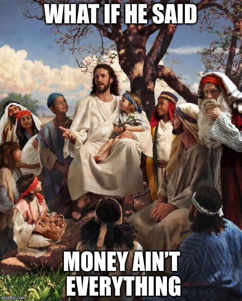 Story Time Jesus | WHAT IF HE SAID MONEY AIN'T EVERYTHING | image tagged in story time jesus,memes,famous quotes | made w/ Imgflip meme maker