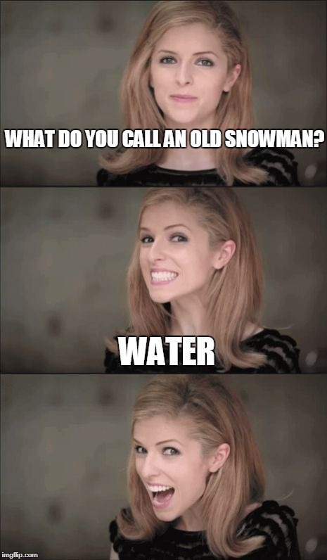 Bad Pun Anna Kendrick Meme | WHAT DO YOU CALL AN OLD SNOWMAN? WATER | image tagged in memes,bad pun anna kendrick | made w/ Imgflip meme maker
