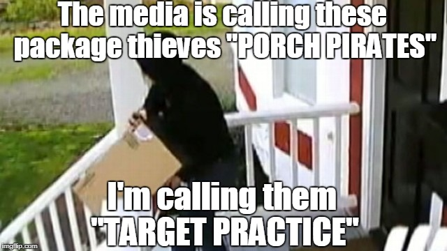 "The media is calling these package thieves ""PORCH PIRATES""; I'm calling them ""TARGET PRACTICE"" 