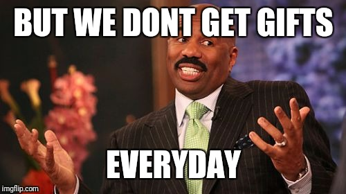 Steve Harvey Meme | BUT WE DONT GET GIFTS EVERYDAY | image tagged in memes,steve harvey | made w/ Imgflip meme maker