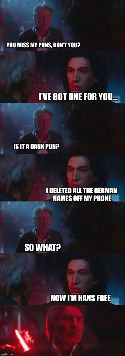 Bad Pun Kylo | I DELETED ALL THE GERMAN NAMES OFF MY PHONE SO WHAT? NOW I'M HANS FREE YOU MISS MY PUNS, DON'T YOU? I'VE GOT ONE FOR YOU... IS IT A DANK PUN | image tagged in memes,kylo ren | made w/ Imgflip meme maker