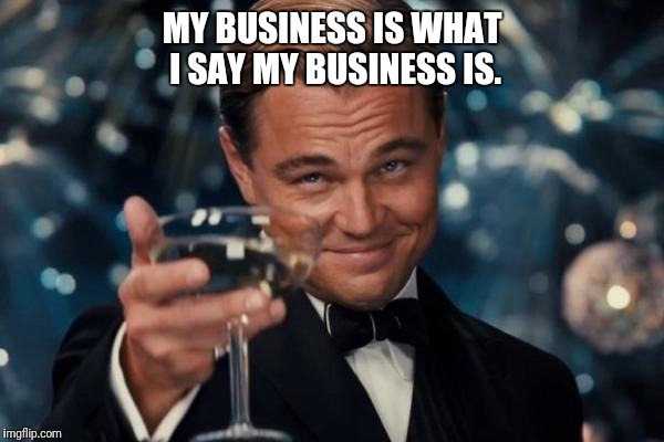 Leonardo Dicaprio Cheers Meme | MY BUSINESS IS WHAT I SAY MY BUSINESS IS. | image tagged in memes,leonardo dicaprio cheers | made w/ Imgflip meme maker