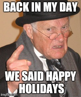 BACK IN MY DAY WE SAID HAPPY HOLIDAYS | image tagged in memes,back in my day | made w/ Imgflip meme maker