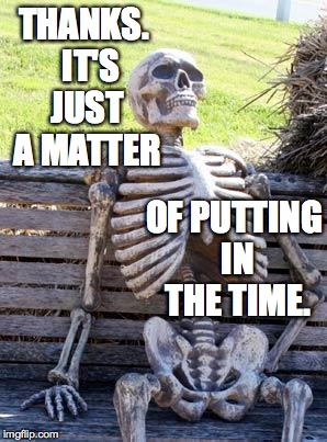 Waiting Skeleton Meme | THANKS.  IT'S JUST A MATTER OF PUTTING IN THE TIME. | image tagged in memes,waiting skeleton | made w/ Imgflip meme maker