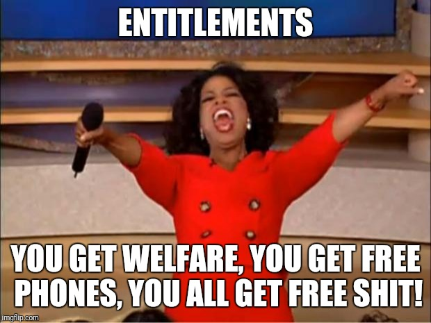 Oprah You Get A Meme | ENTITLEMENTS YOU GET WELFARE, YOU GET FREE PHONES, YOU ALL GET FREE SHIT! | image tagged in memes,oprah you get a | made w/ Imgflip meme maker