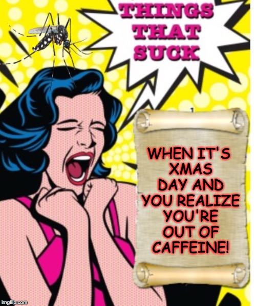 On Christmas Day in the morning! | WHEN IT'S XMAS DAY AND YOU REALIZE YOU'RE OUT OF CAFFEINE! | image tagged in things that suck,memes,phantasmemegoric,christmas,caffeine | made w/ Imgflip meme maker
