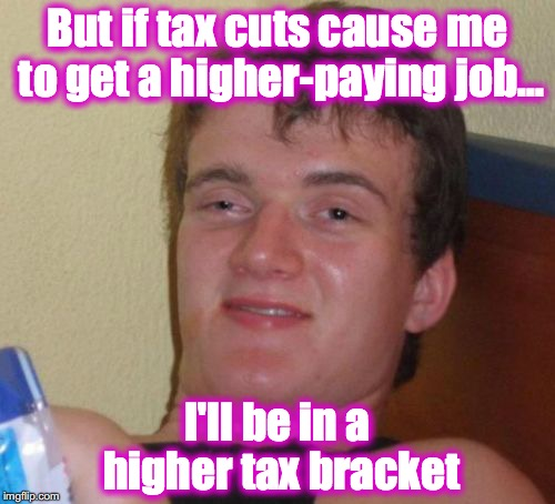10 Guy Meme | But if tax cuts cause me to get a higher-paying job... I'll be in a higher tax bracket | image tagged in memes,10 guy | made w/ Imgflip meme maker