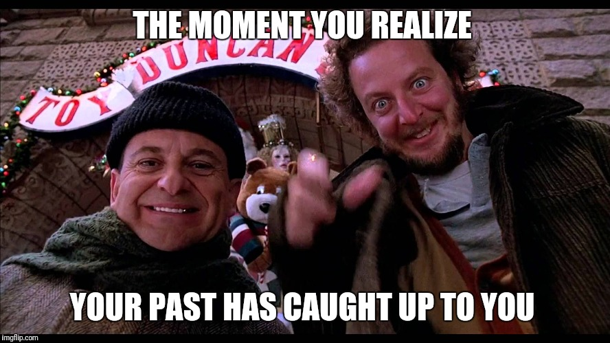 THE MOMENT YOU REALIZE YOUR PAST HAS CAUGHT UP TO YOU | image tagged in home alone hiya pal | made w/ Imgflip meme maker