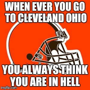 WHEN EVER YOU GO TO CLEVELAND OHIO YOU ALWAYS THINK YOU ARE IN HELL | image tagged in cleveland browns | made w/ Imgflip meme maker