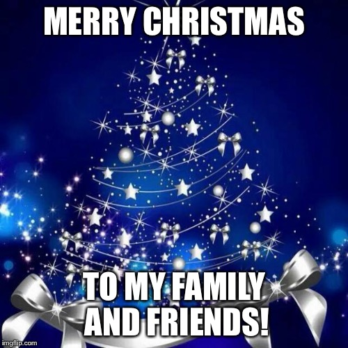 Merry Christmas  | MERRY CHRISTMAS TO MY FAMILY AND FRIENDS! | image tagged in merry christmas | made w/ Imgflip meme maker