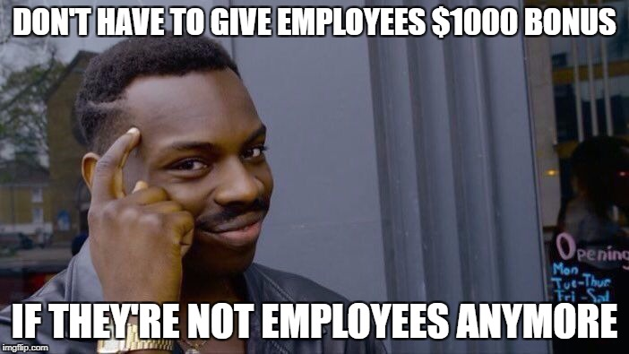 Roll Safe Think About It Meme | DON'T HAVE TO GIVE EMPLOYEES $1000 BONUS IF THEY'RE NOT EMPLOYEES ANYMORE | image tagged in roll safe think about it,AdviceAnimals | made w/ Imgflip meme maker