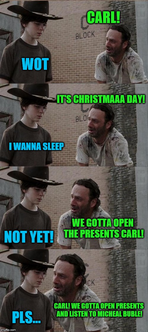 Christmaaa! In a nutshell. Merry Christmas to all! And a happy new year... | CARL! WOT IT'S CHRISTMAAA DAY! I WANNA SLEEP WE GOTTA OPEN THE PRESENTS CARL! NOT YET! CARL! WE GOTTA OPEN PRESENTS AND LISTEN TO MICHEAL BU | image tagged in memes,rick and carl long,meme,christmas,christmas memes | made w/ Imgflip meme maker