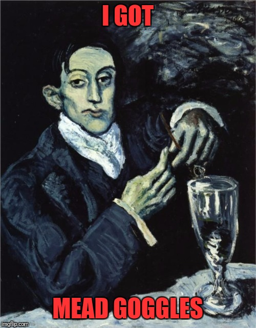 picasso drinking | I GOT MEAD GOGGLES | image tagged in picasso drinking | made w/ Imgflip meme maker